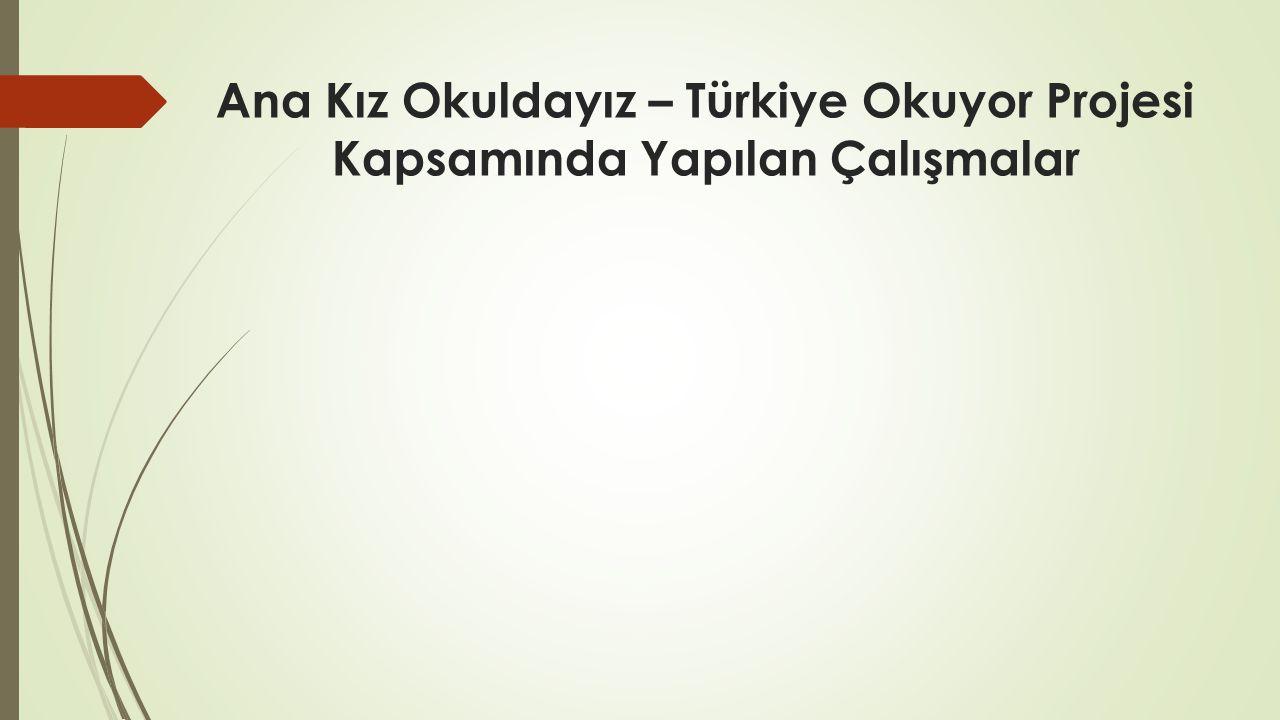 Ana Kız Okuldayız – Türkiye Okuyor Projesi Kapsamında Yapılan Çalışmalar