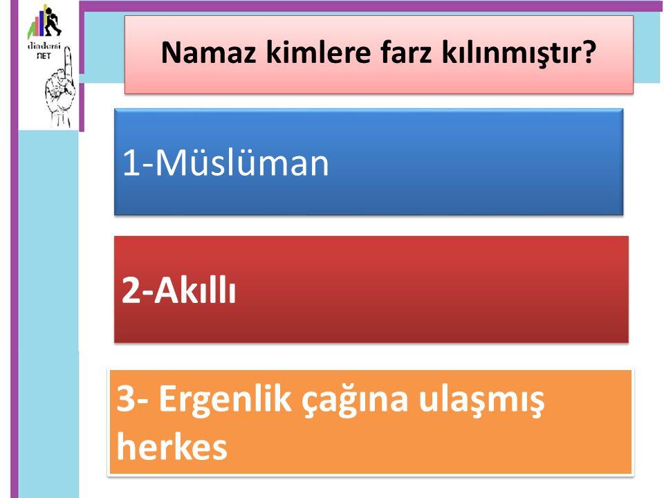 1-Müslüman Namaz kimlere farz kılınmıştır? 2-Akıllı 3- Ergenlik çağına ulaşmış herkes