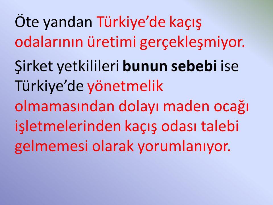 Öte yandan Türkiye'de kaçış odalarının üretimi gerçekleşmiyor. Şirket yetkilileri bunun sebebi ise Türkiye'de yönetmelik olmamasından dolayı maden oca