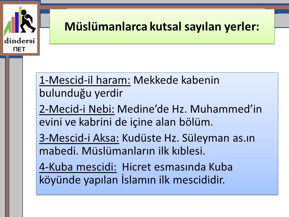 Müslümanlarca kutsal sayılan yerler: 1-Mescid-il haram: Mekkede kabenin bulunduğu yerdir 2-Mecid-i Nebi: Medine'de Hz.