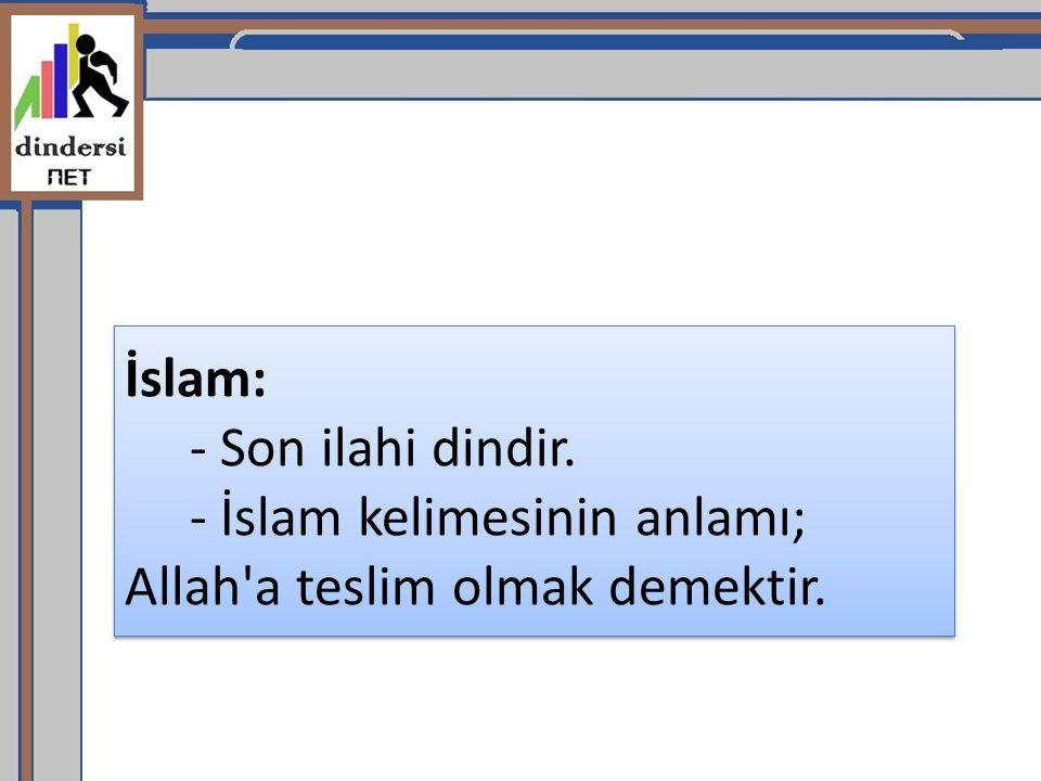 İslam: - Son ilahi dindir. - İslam kelimesinin anlamı; Allah a teslim olmak demektir.
