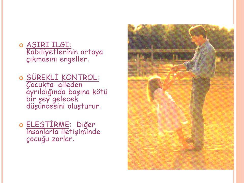 DAVRANIŞLARINIZDA; AŞIRI KORUMA: Başkalarına bağımlı, kendine güveni olmayan. AŞIRI HOŞGÖRÜ: Çocuğu bencil yapar, çocuk kendisine hizmet edilmesini is
