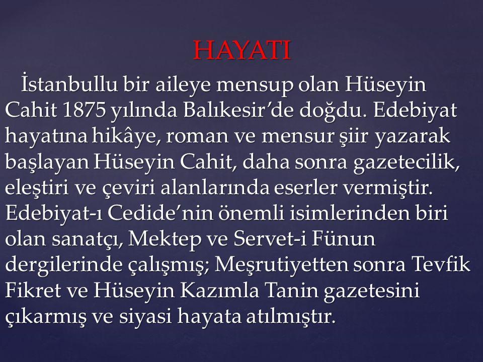 HAYATI HAYATI İstanbullu bir aileye mensup olan Hüseyin Cahit 1875 yılında Balıkesir'de doğdu. Edebiyat hayatına hikâye, roman ve mensur şiir yazarak