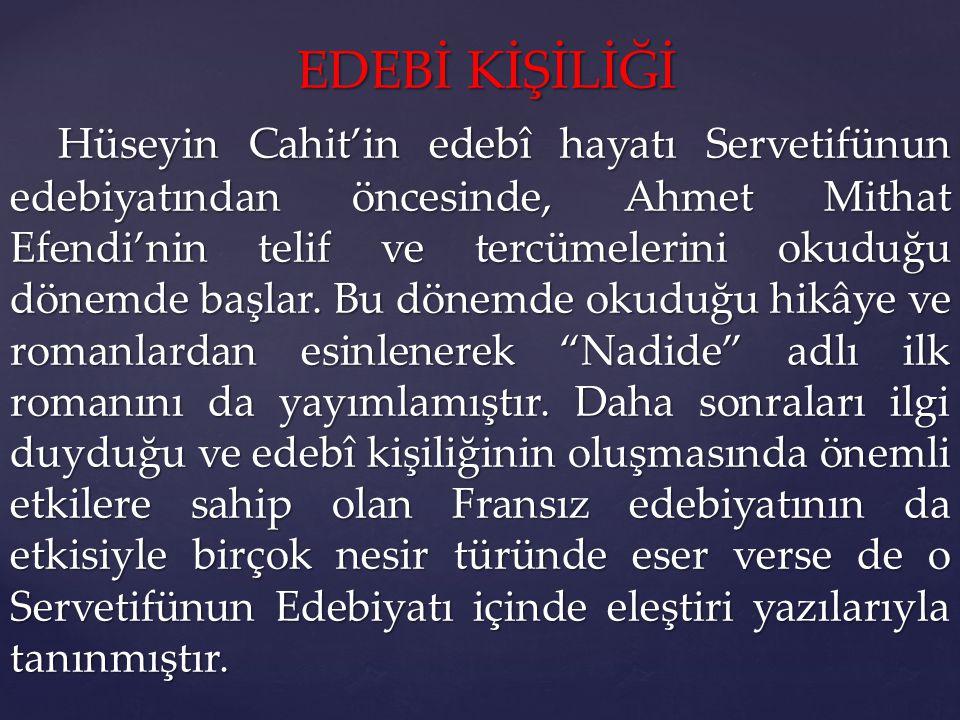 EDEBİ KİŞİLİĞİ EDEBİ KİŞİLİĞİ Hüseyin Cahit'in edebî hayatı Servetifünun edebiyatından öncesinde, Ahmet Mithat Efendi'nin telif ve tercümelerini okuduğu dönemde başlar.
