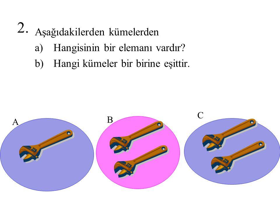 2. Aşağıdakilerden kümelerden a)Hangisinin bir elemanı vardır? b)Hangi kümeler bir birine eşittir. A B C
