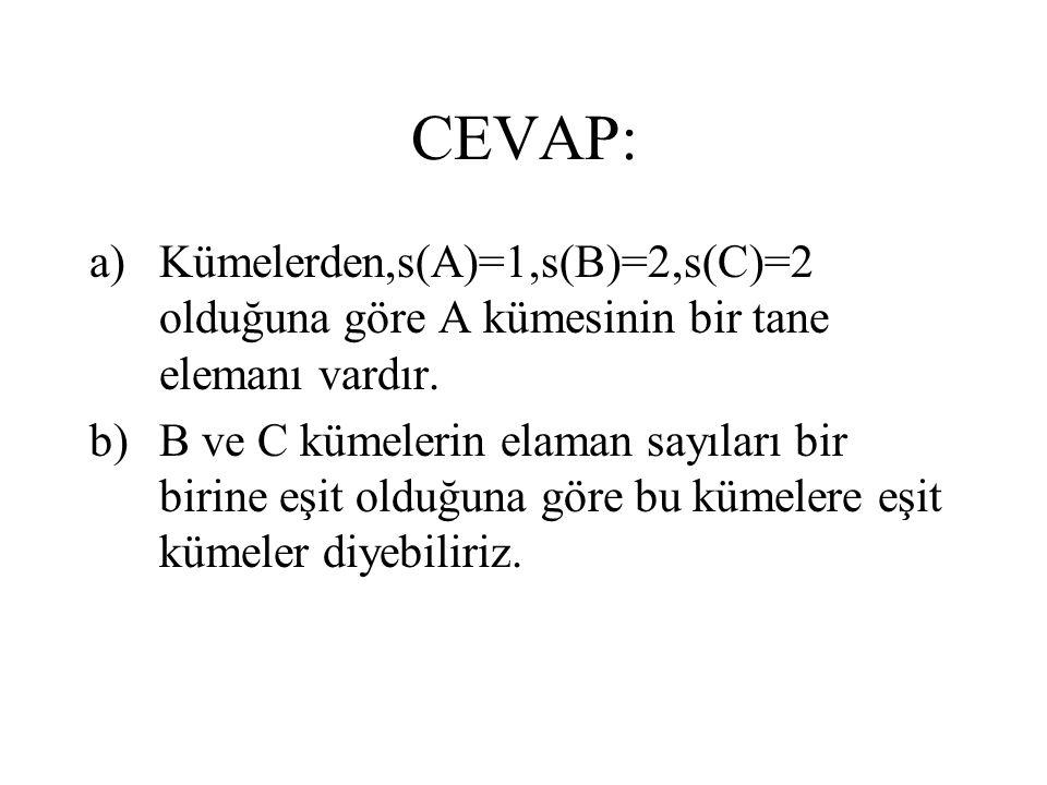 CEVAP: a)Kümelerden,s(A)=1,s(B)=2,s(C)=2 olduğuna göre A kümesinin bir tane elemanı vardır. b)B ve C kümelerin elaman sayıları bir birine eşit olduğun