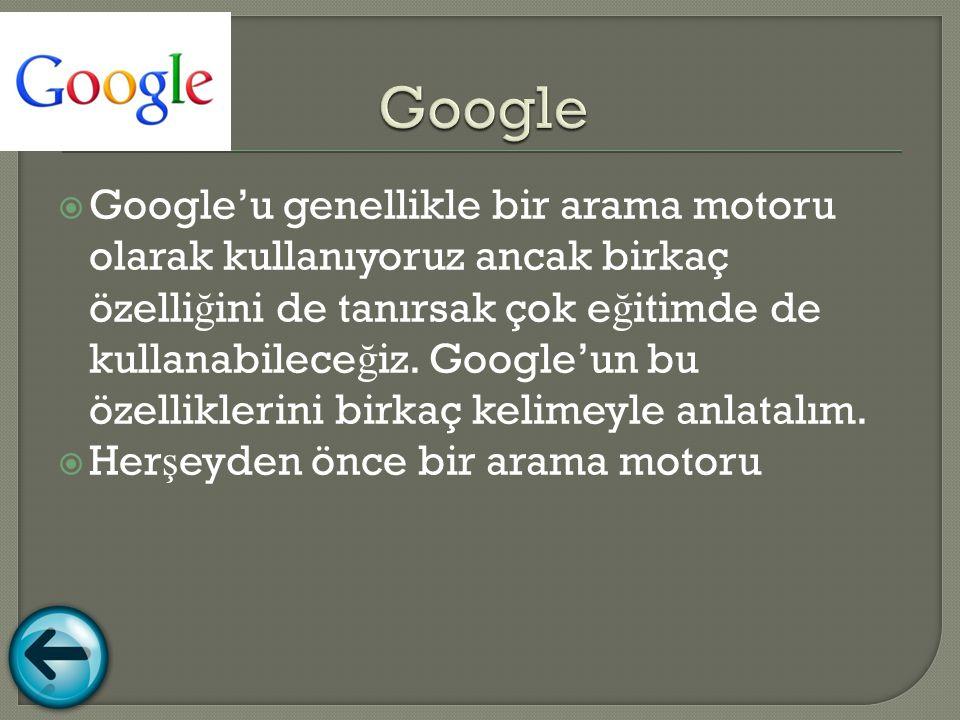  Google'u genellikle bir arama motoru olarak kullanıyoruz ancak birkaç özelli ğ ini de tanırsak çok e ğ itimde de kullanabilece ğ iz.