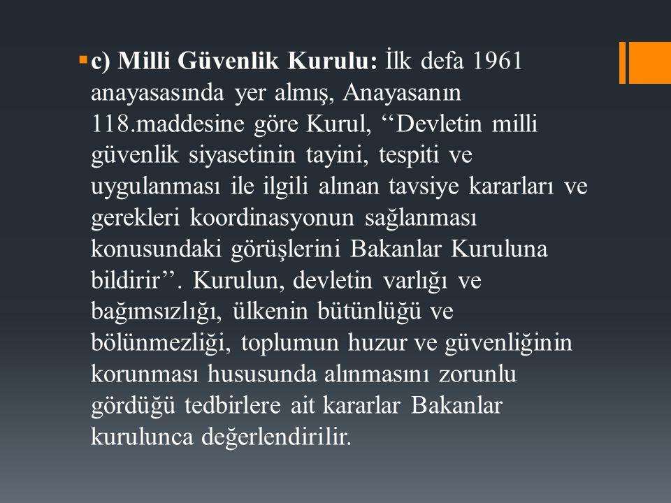  c) Milli Güvenlik Kurulu: İlk defa 1961 anayasasında yer almış, Anayasanın 118.maddesine göre Kurul, ''Devletin milli güvenlik siyasetinin tayini, t
