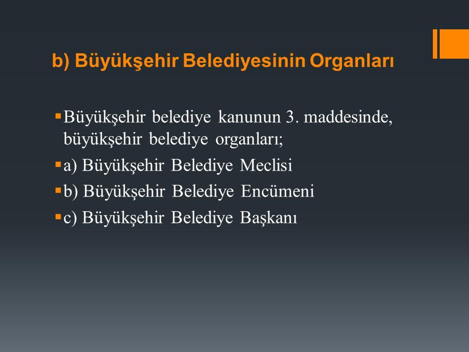 b) Büyükşehir Belediyesinin Organları  Büyükşehir belediye kanunun 3. maddesinde, büyükşehir belediye organları;  a) Büyükşehir Belediye Meclisi  b