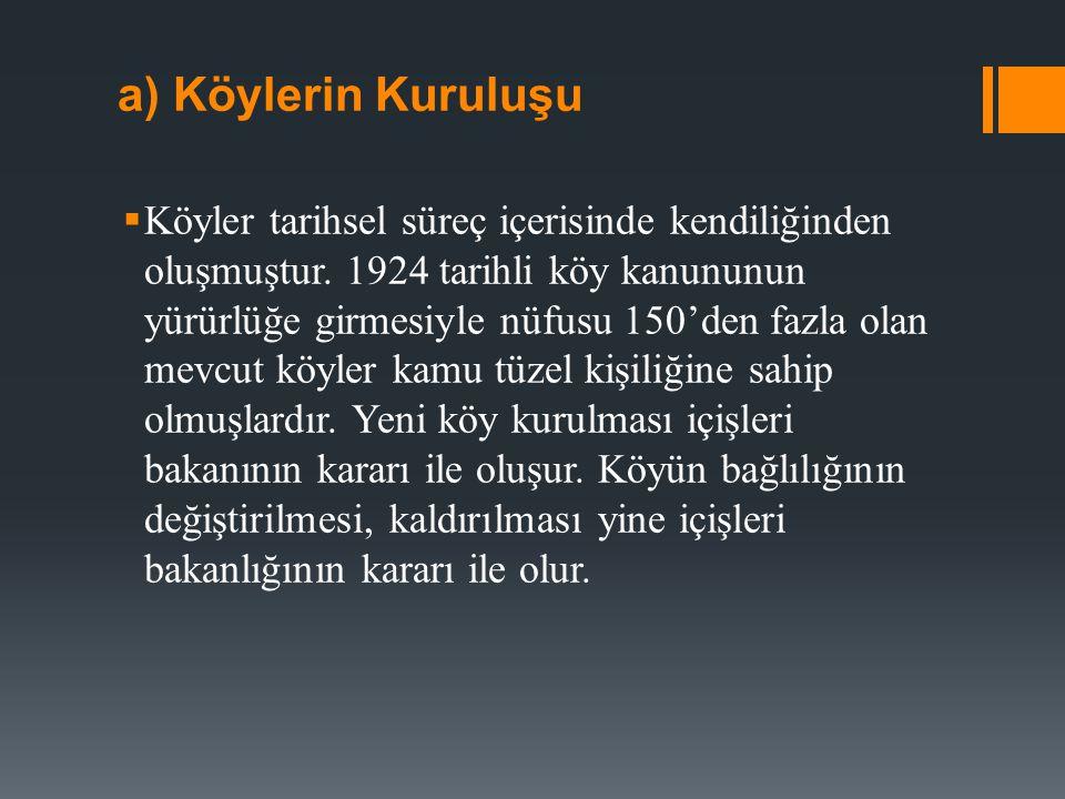 a) Köylerin Kuruluşu  Köyler tarihsel süreç içerisinde kendiliğinden oluşmuştur. 1924 tarihli köy kanununun yürürlüğe girmesiyle nüfusu 150'den fazla