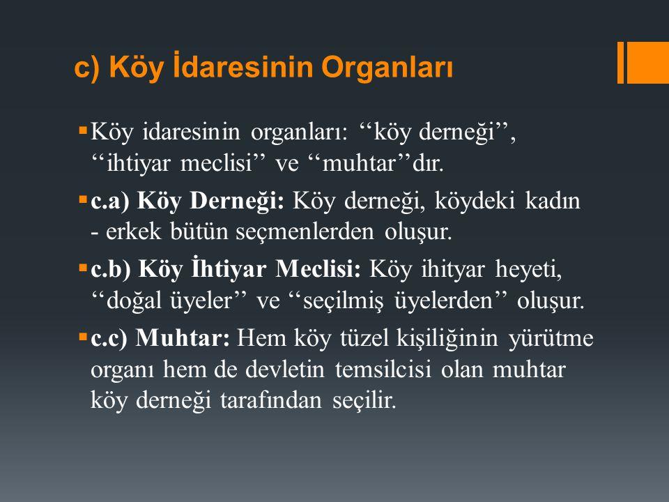 c) Köy İdaresinin Organları  Köy idaresinin organları: ''köy derneği'', ''ihtiyar meclisi'' ve ''muhtar''dır.  c.a) Köy Derneği: Köy derneği, köydek