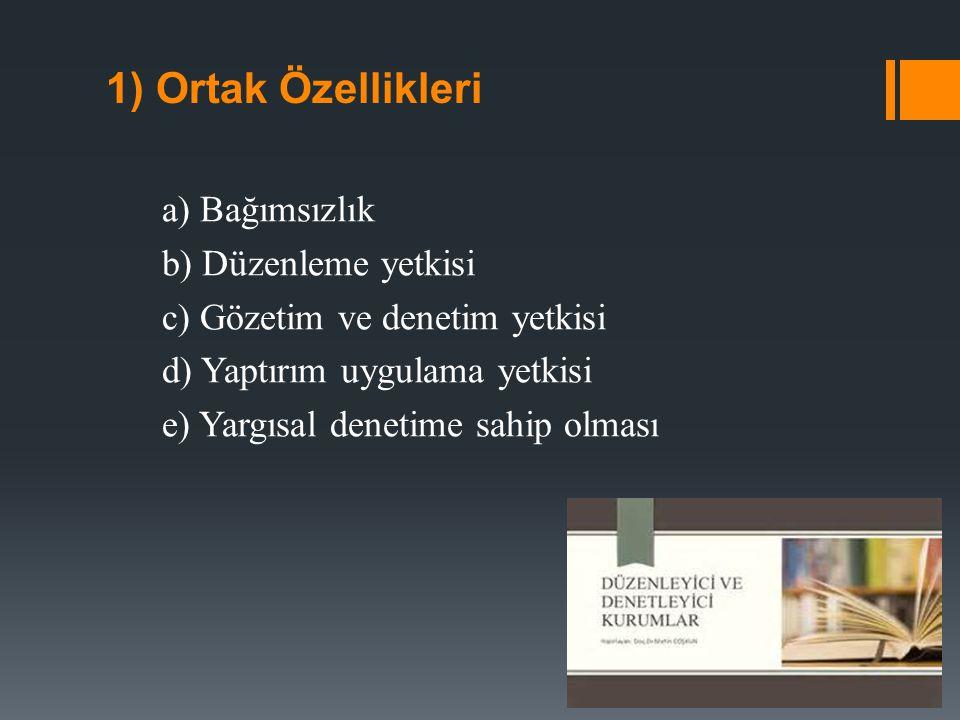 1) Ortak Özellikleri a) Bağımsızlık b) Düzenleme yetkisi c) Gözetim ve denetim yetkisi d) Yaptırım uygulama yetkisi e) Yargısal denetime sahip olması