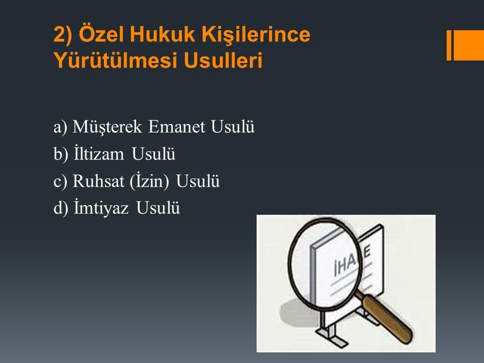 2) Özel Hukuk Kişilerince Yürütülmesi Usulleri a) Müşterek Emanet Usulü b) İltizam Usulü c) Ruhsat (İzin) Usulü d) İmtiyaz Usulü