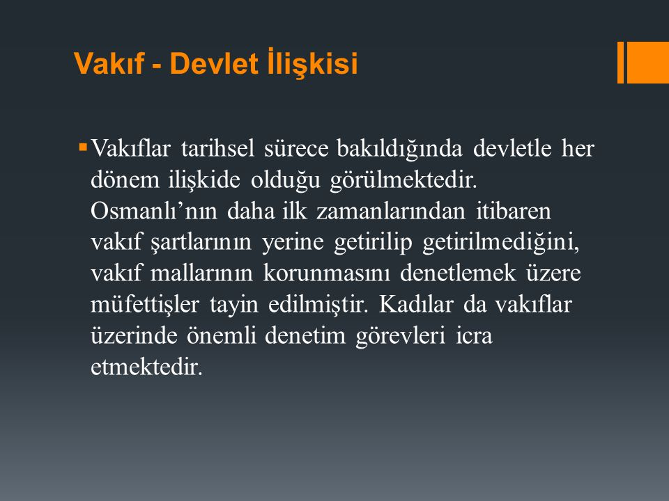 Vakıf - Devlet İlişkisi  Vakıflar tarihsel sürece bakıldığında devletle her dönem ilişkide olduğu görülmektedir. Osmanlı'nın daha ilk zamanlarından i