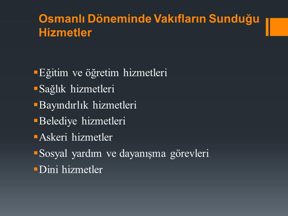 Osmanlı Döneminde Vakıfların Sunduğu Hizmetler  Eğitim ve öğretim hizmetleri  Sağlık hizmetleri  Bayındırlık hizmetleri  Belediye hizmetleri  Askeri hizmetler  Sosyal yardım ve dayanışma görevleri  Dini hizmetler