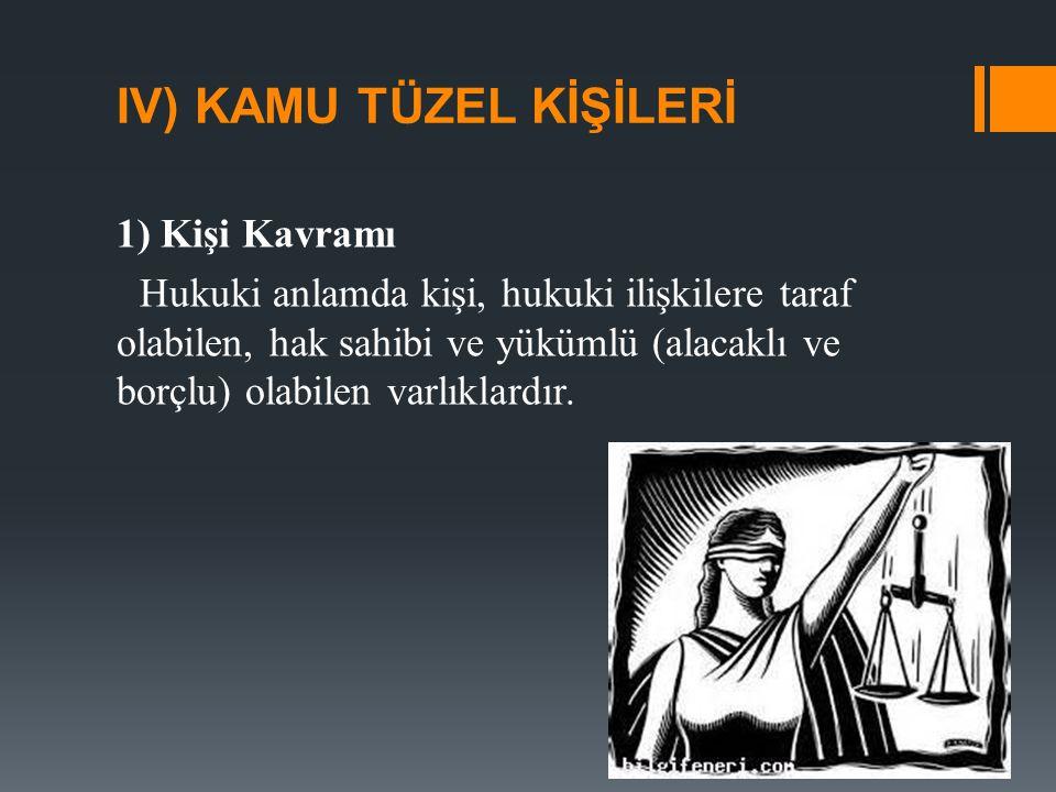 IV) KAMU TÜZEL KİŞİLERİ 1) Kişi Kavramı Hukuki anlamda kişi, hukuki ilişkilere taraf olabilen, hak sahibi ve yükümlü (alacaklı ve borçlu) olabilen varlıklardır.