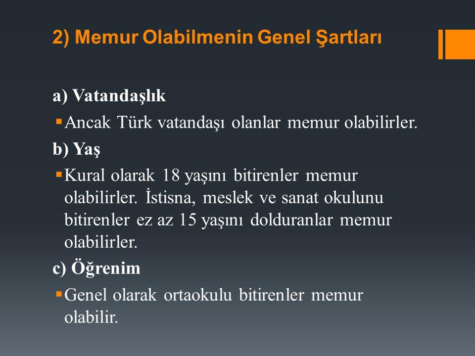 2) Memur Olabilmenin Genel Şartları a) Vatandaşlık  Ancak Türk vatandaşı olanlar memur olabilirler. b) Yaş  Kural olarak 18 yaşını bitirenler memur