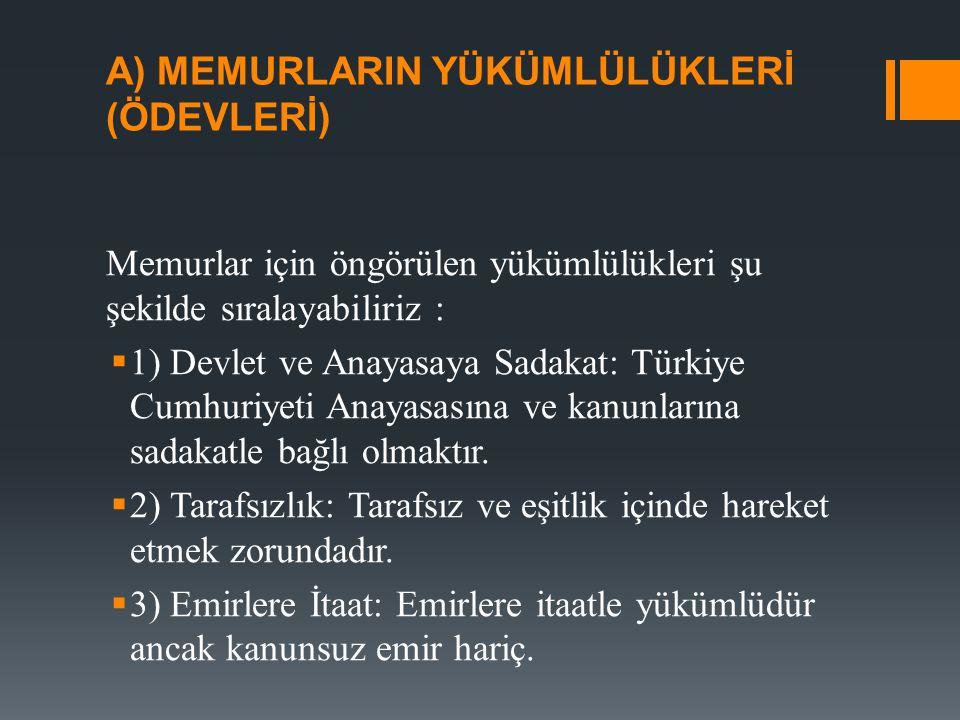 A) MEMURLARIN YÜKÜMLÜLÜKLERİ (ÖDEVLERİ) Memurlar için öngörülen yükümlülükleri şu şekilde sıralayabiliriz :  1) Devlet ve Anayasaya Sadakat: Türkiye Cumhuriyeti Anayasasına ve kanunlarına sadakatle bağlı olmaktır.