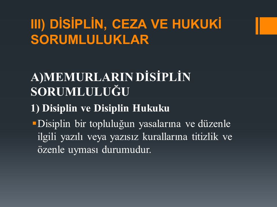 III) DİSİPLİN, CEZA VE HUKUKİ SORUMLULUKLAR A)MEMURLARIN DİSİPLİN SORUMLULUĞU 1) Disiplin ve Disiplin Hukuku  Disiplin bir topluluğun yasalarına ve d
