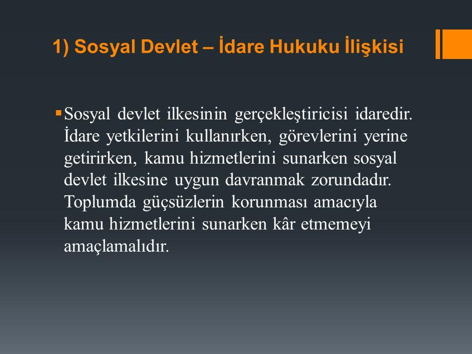 1) Sosyal Devlet – İdare Hukuku İlişkisi  Sosyal devlet ilkesinin gerçekleştiricisi idaredir. İdare yetkilerini kullanırken, görevlerini yerine getir