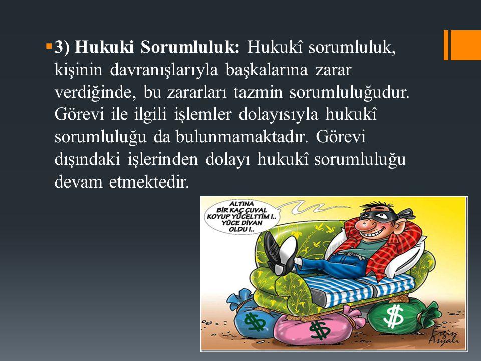  3) Hukuki Sorumluluk: Hukukî sorumluluk, kişinin davranışlarıyla başkalarına zarar verdiğinde, bu zararları tazmin sorumluluğudur. Görevi ile ilgili