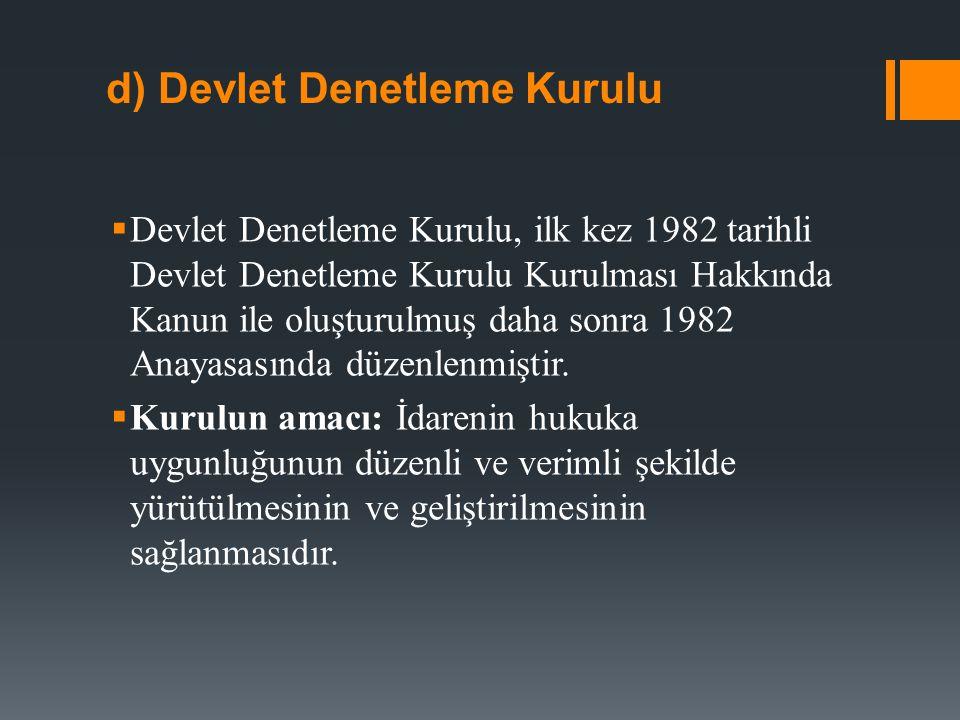 d) Devlet Denetleme Kurulu  Devlet Denetleme Kurulu, ilk kez 1982 tarihli Devlet Denetleme Kurulu Kurulması Hakkında Kanun ile oluşturulmuş daha sonra 1982 Anayasasında düzenlenmiştir.
