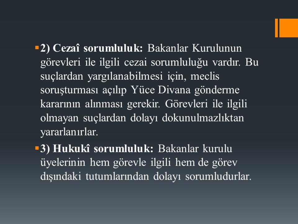  2) Cezaî sorumluluk: Bakanlar Kurulunun görevleri ile ilgili cezai sorumluluğu vardır. Bu suçlardan yargılanabilmesi için, meclis soruşturması açılı