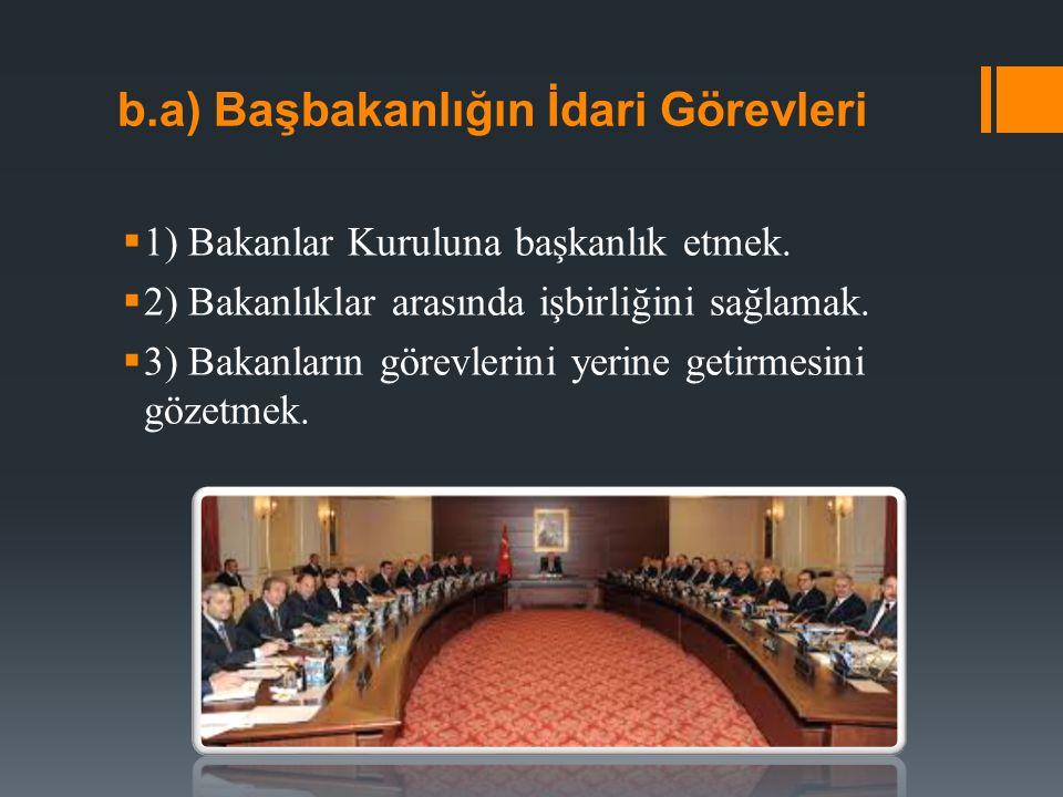 b.a) Başbakanlığın İdari Görevleri  1) Bakanlar Kuruluna başkanlık etmek.  2) Bakanlıklar arasında işbirliğini sağlamak.  3) Bakanların görevlerini