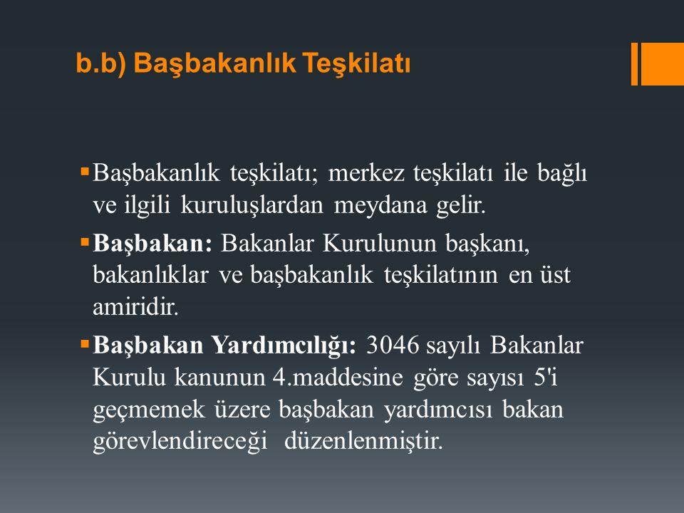 b.b) Başbakanlık Teşkilatı  Başbakanlık teşkilatı; merkez teşkilatı ile bağlı ve ilgili kuruluşlardan meydana gelir.