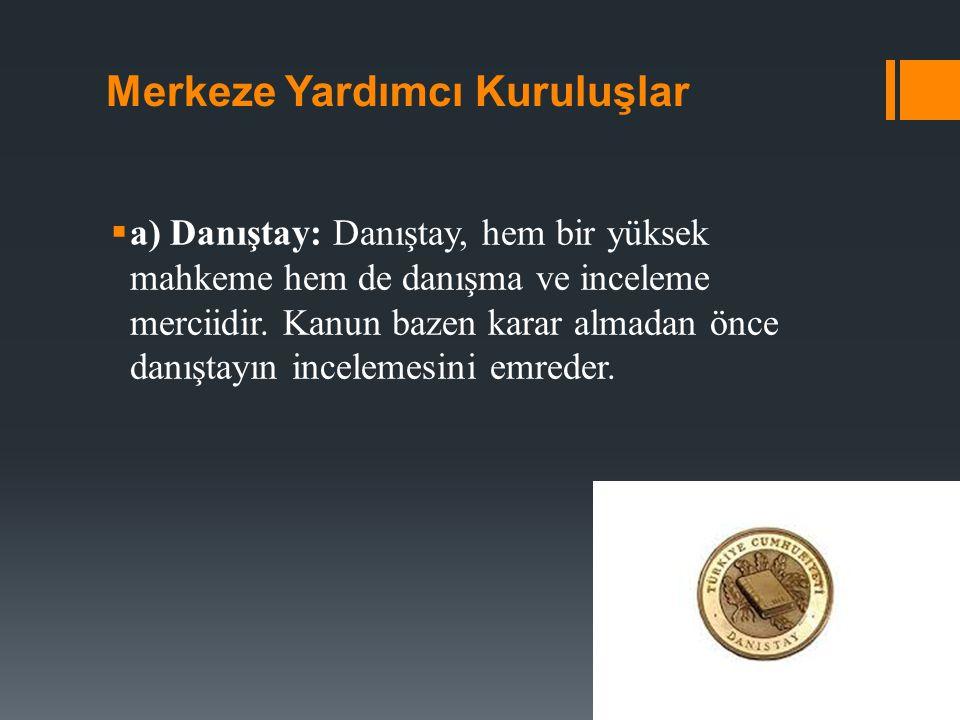Merkeze Yardımcı Kuruluşlar  a) Danıştay: Danıştay, hem bir yüksek mahkeme hem de danışma ve inceleme merciidir.