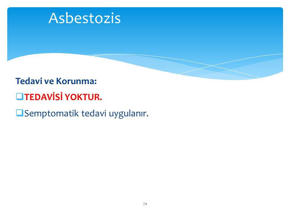 Tedavi ve Korunma:  TEDAVİSİ YOKTUR.  Semptomatik tedavi uygulanır. 74 Asbestozis