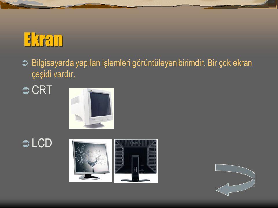 Ekran  Bilgisayarda yapılan işlemleri görüntüleyen birimdir. Bir çok ekran çeşidi vardır.  CRT  LCD
