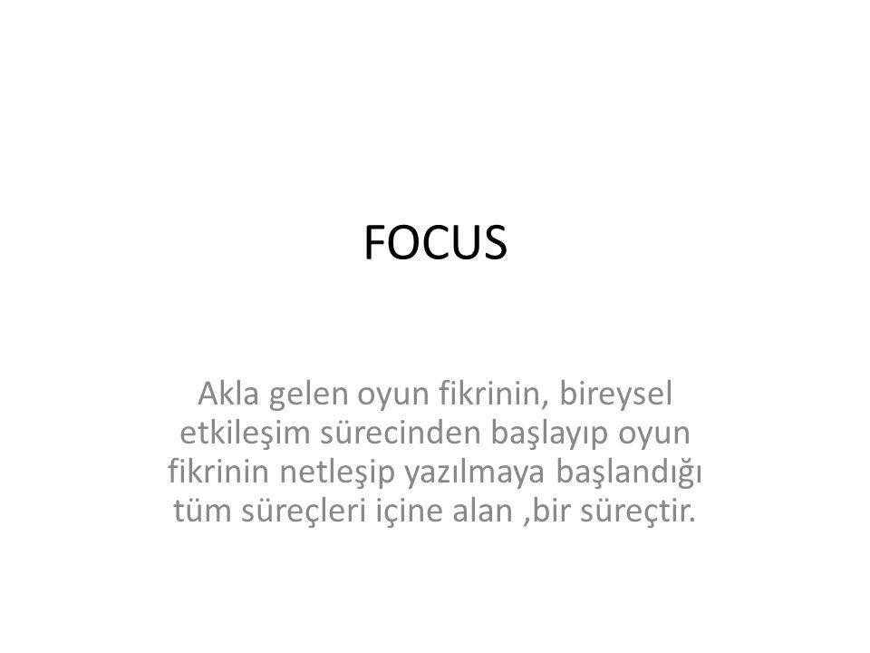 FOCUS Akla gelen oyun fikrinin, bireysel etkileşim sürecinden başlayıp oyun fikrinin netleşip yazılmaya başlandığı tüm süreçleri içine alan,bir süreçtir.