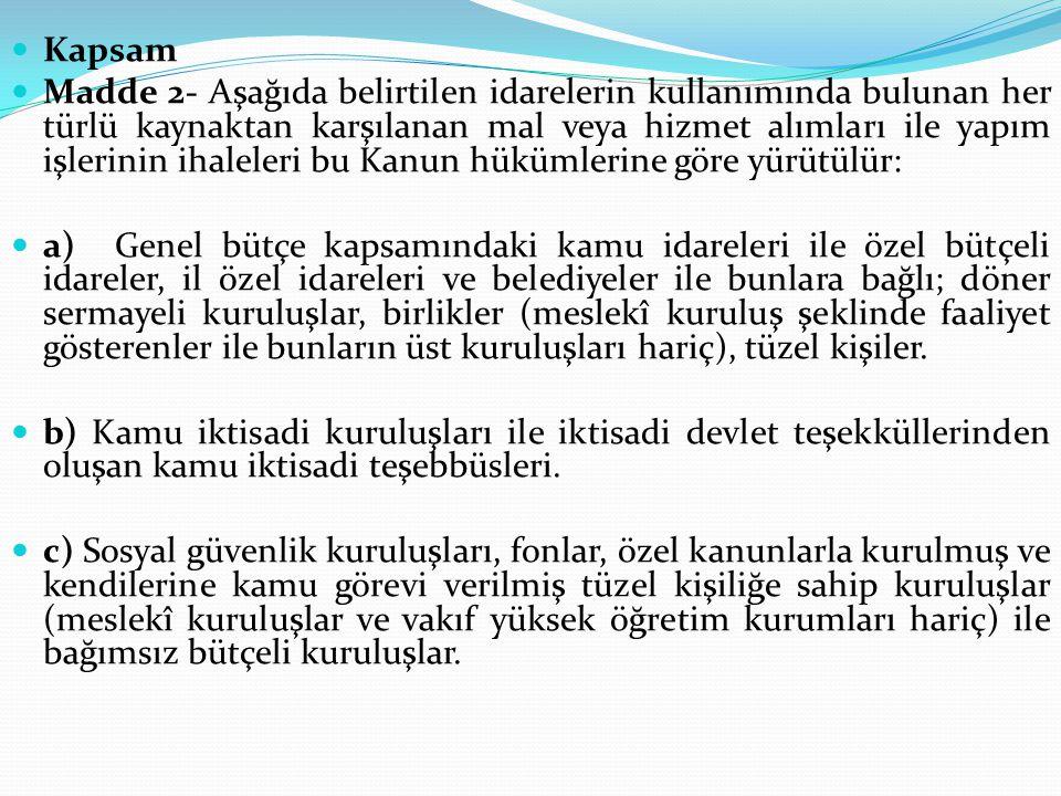Tanımlar İstekli olabilecek : (Ek: 20/11/2008-5812/2 md.) İhale konusu alanda faaliyet gösteren ve ihale veya ön yeterlik dokümanı satın almış gerçek veya tüzel kişiyi ya da bunların oluşturdukları ortak girişimi, Yerli istekli : (Değişik: 30/7/2003-4964/3 md.) Türkiye Cumhuriyeti vatandaşı gerçek kişiler ile Türkiye Cumhuriyeti kanunlarına göre kurulmuş tüzel kişilikleri, Yüklenici : Üzerine ihale yapılan ve sözleşme imzalanan istekliyi, İdare : İhaleyi yapan bu Kanun kapsamındaki kurum ve kuruluşları, İhale yetkilisi : (Değişik: 30/7/2003-4964/3 md.) İdarenin, ihale ve harcama yapma yetki ve sorumluluğuna sahip kişi veya kurulları ile usulüne uygun olarak yetki devri yapılmış görevlilerini, Başvuru belgesi : Belli istekliler arasında ihale usulünde ön yeterliğe katılan aday tarafından yeterliğinin tespitinde kullanılmak üzere sunulan belgeleri, İhale dokümanı : İhale konusu mal veya hizmet alımları ile yapım işlerinde; isteklilere talimatları da içeren idari şartnameler ile yaptırılacak işin projesini de kapsayan teknik şartnameler, sözleşme tasarısı ve gerekli diğer belge ve bilgileri,