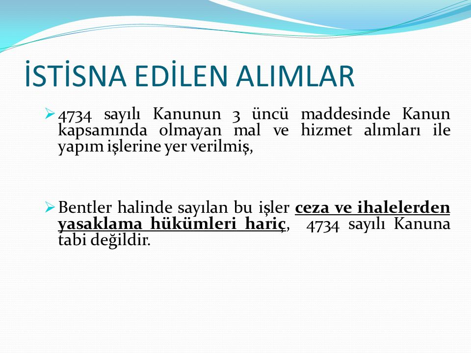 İstisnalar Madde 3- (Değişik: 30/7/2003-4964/2 md.) a) Kanun kapsamına giren kuruluşlarca, kuruluş amacı veya mevzuatı gereği işlemek, değerlendirmek, iyileştirmek veya satmak üzere doğrudan üreticilerden veya ortaklarından yapılan tarım veya hayvancılıkla ilgili ürün alımları ile 6831 sayılı Orman Kanunu gereğince orman köyleri kalkındırma kooperatiflerinden ve köylülerden yapılacak hizmet alımları, b) (Değişik: 20/11/2008-5812/1 md.) Savunma, güvenlik veya istihbarat alanları ile ilişkili olduğuna veya gizlilik içinde yürütülmesi gerektiğine ilgili bakanlık tarafından karar verilen veya mevzuatı uyarınca sözleşmenin yürütülmesi sırasında özel güvenlik tedbirleri alınması gereken veya devlet güvenliğine ilişkin temel menfaatlerin korunmasını gerektiren hallerle ilgili olan mal ve hizmet alımları ile yapım işleri, c) Uluslararası anlaşmalar gereğince sağlanan dış finansman ile yaptırılacak olan ve finansman anlaşmasında farklı ihale usul ve esaslarının uygulanacağı belirtilen mal veya hizmet alımları ile yapım işleri; uluslararası sermaye piyasalarından yapılacak borçlanmalara ilişkin her türlü danışmanlık ve kredi derecelendirme hizmetleri; Türkiye Cumhuriyet Merkez Bankasının banknot ve kıymetli evrak üretim ve basımı ile ilgili mal veya hizmet alımları,(Ek İbareler: 27/4/2004 – 5148/ 2 md.) özelleştirme uygulamaları için 24.11.1994 tarihli ve 4046 sayılı Kanun çerçevesinde yapılacak her türlü danışmanlık hizmet alımları; hava taşımacılığı yapan teşebbüs, işletme ve şirketlerin ticari faaliyetlerine ilişkin mal ve hizmet alımları,