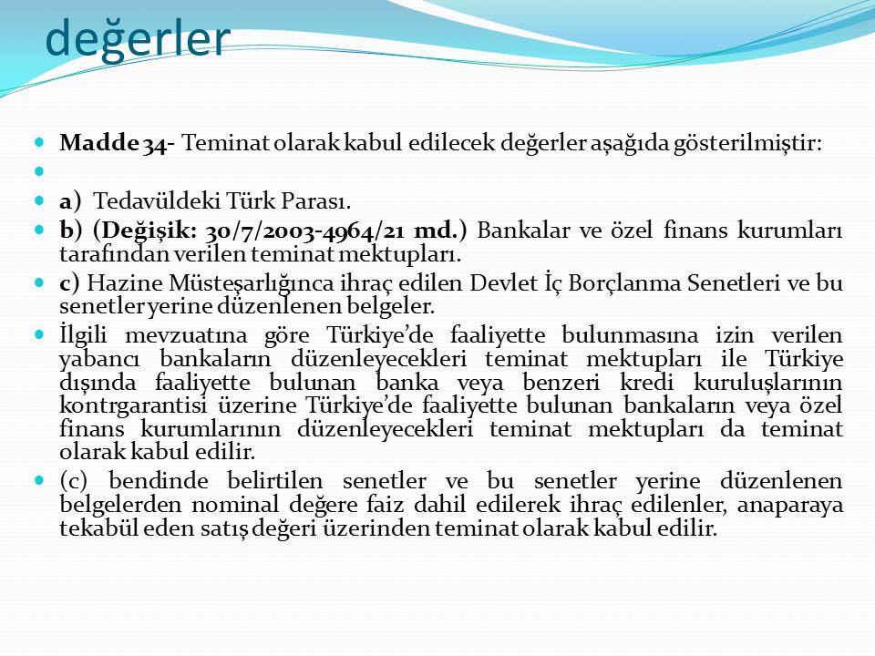 Teminat olarak kabul edilecek değerler Madde 34- Teminat olarak kabul edilecek değerler aşağıda gösterilmiştir: a) Tedavüldeki Türk Parası. b) (Değişi