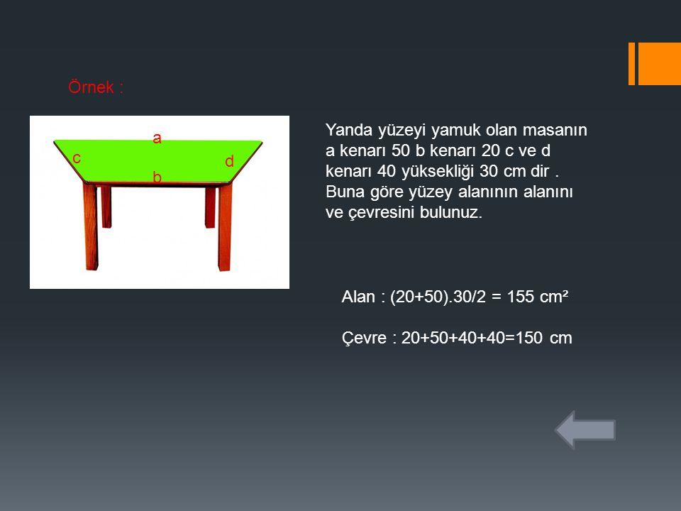 Örnek : Yanda yüzeyi yamuk olan masanın a kenarı 50 b kenarı 20 c ve d kenarı 40 yüksekliği 30 cm dir. Buna göre yüzey alanının alanını ve çevresini b