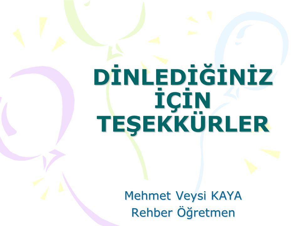 DİNLEDİĞİNİZ İÇİN TEŞEKKÜRLER Mehmet Veysi KAYA Rehber Öğretmen