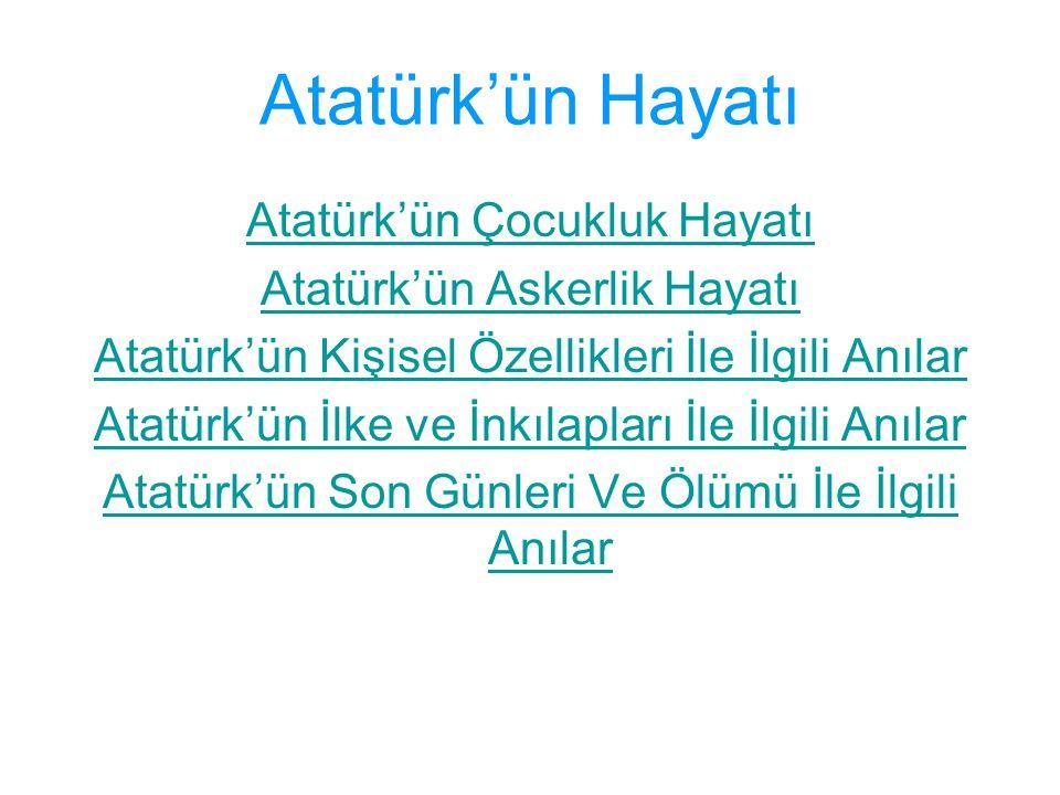Atatürk'ün Hayatı Atatürk'ün Çocukluk Hayatı Atatürk'ün Askerlik Hayatı Atatürk'ün Kişisel Özellikleri İle İlgili Anılar Atatürk'ün İlke ve İnkılaplar