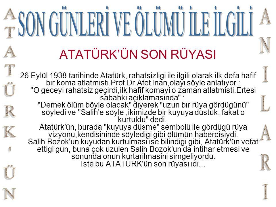 ATATÜRK'ÜN SON RÜYASI 26 Eylül 1938 tarihinde Atatürk, rahatsizligi ile ilgili olarak ilk defa hafif bir koma atlatmisti.Prof.Dr.Afet Inan,olayi söyle
