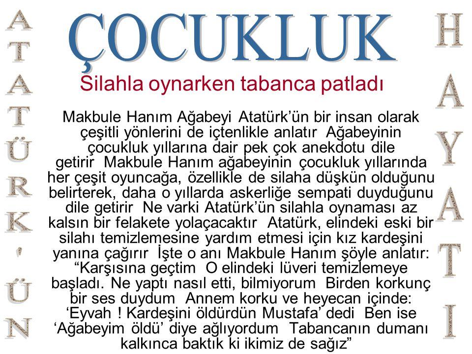 Silahla oynarken tabanca patladı Makbule Hanım Ağabeyi Atatürk'ün bir insan olarak çeşitli yönlerini de içtenlikle anlatır Ağabeyinin çocukluk yılları