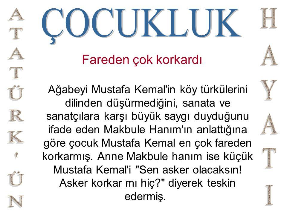 Fareden çok korkardı Ağabeyi Mustafa Kemal'in köy türkülerini dilinden düşürmediğini, sanata ve sanatçılara karşı büyük saygı duyduğunu ifade eden Mak