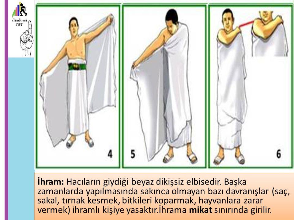 İhram: Hacıların giydiği beyaz dikişsiz elbisedir. Başka zamanlarda yapılmasında sakınca olmayan bazı davranışlar (saç, sakal, tırnak kesmek, bitkiler