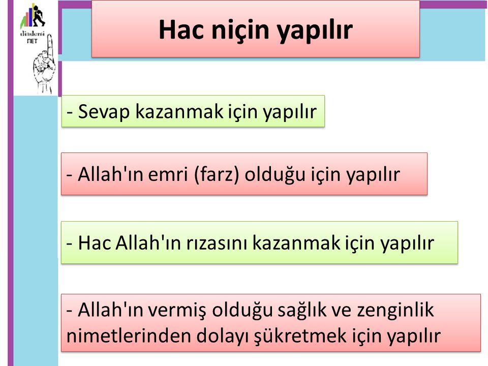 - Hac Allah'ın rızasını kazanmak için yapılır Hac niçin yapılır - Allah'ın emri (farz) olduğu için yapılır - Sevap kazanmak için yapılır - Allah'ın ve