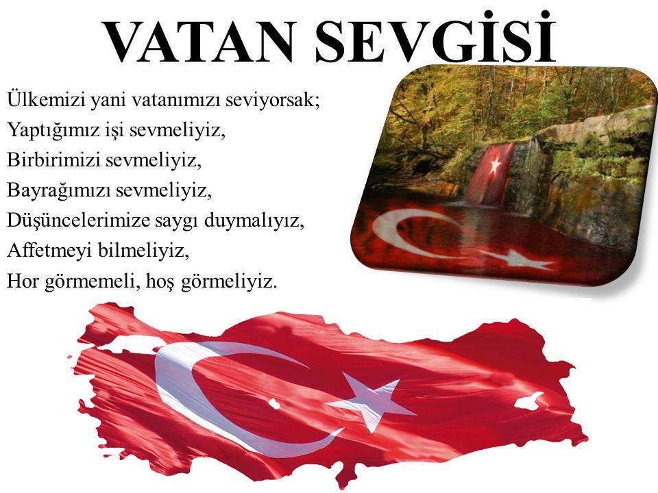 Ülkemizi yani vatanımızı seviyorsak; Yaptığımız işi sevmeliyiz, Birbirimizi sevmeliyiz, Bayrağımızı sevmeliyiz, Düşüncelerimize saygı duymalıyız, Affe