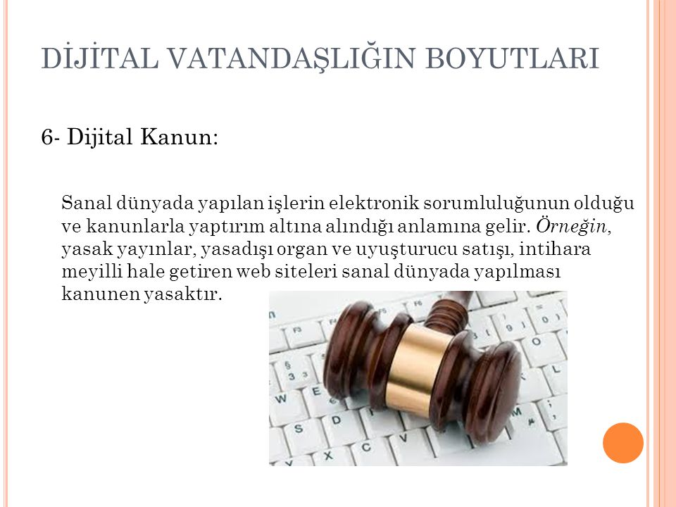 DİJİTAL VATANDAŞLIĞIN BOYUTLARI 6- Dijital Kanun: Sanal dünyada yapılan işlerin elektronik sorumluluğunun olduğu ve kanunlarla yaptırım altına alındığ