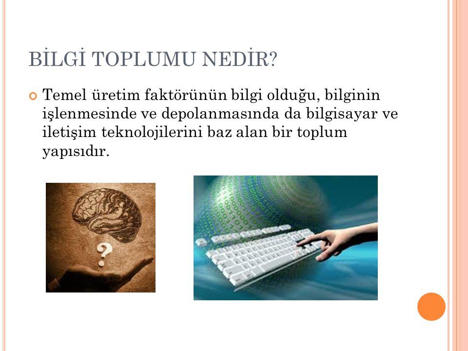 BİLGİ TOPLUMU NEDİR? Temel üretim faktörünün bilgi olduğu, bilginin işlenmesinde ve depolanmasında da bilgisayar ve iletişim teknolojilerini baz alan