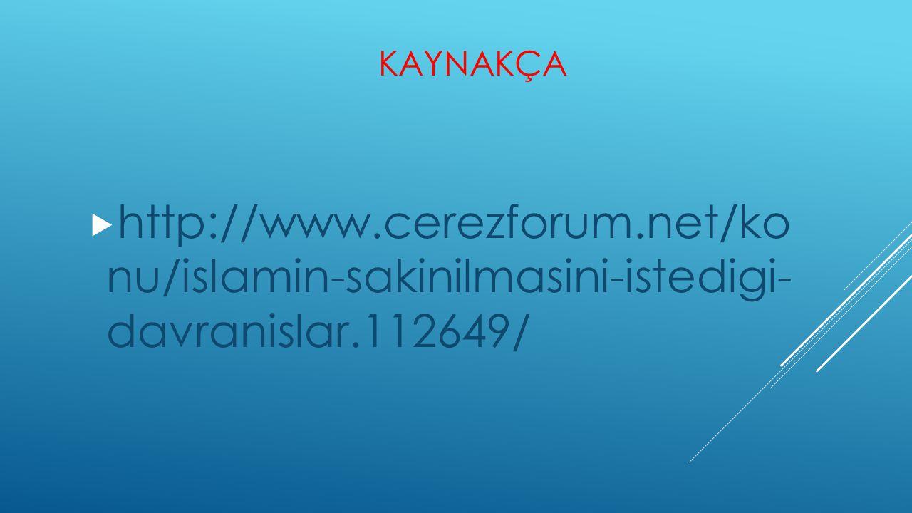 KAYNAKÇA  http://www.cerezforum.net/ko nu/islamin-sakinilmasini-istedigi- davranislar.112649/