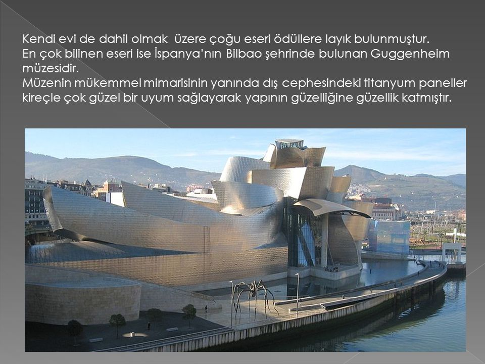 Kendi evi de dahil olmak üzere çoğu eseri ödüllere layık bulunmuştur. En çok bilinen eseri ise İspanya'nın Bilbao şehrinde bulunan Guggenheim müzesidi