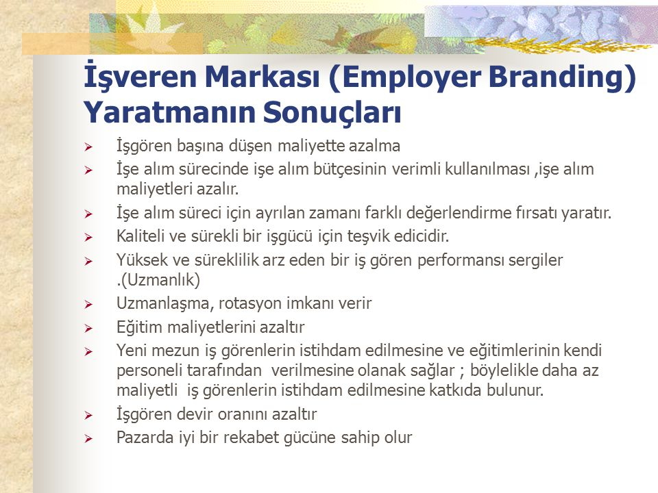İşveren Markası (Employer Branding) Yaratmanın Sonuçları  İşgören başına düşen maliyette azalma  İşe alım sürecinde işe alım bütçesinin verimli kull